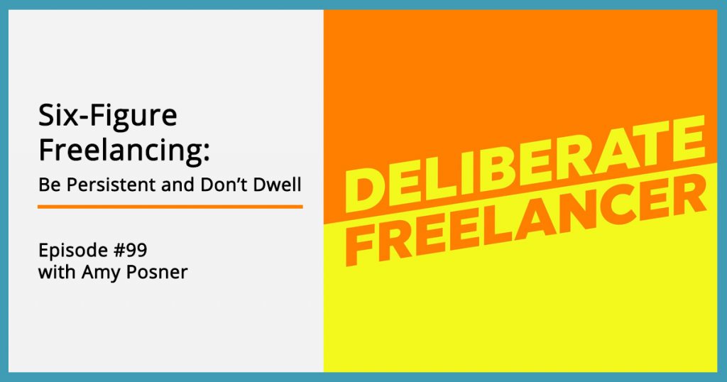 Six-Figure Freelancing: Be Persistent and Don't Dwell - Deliberate Freelancer Episode #99 with Amy Posner